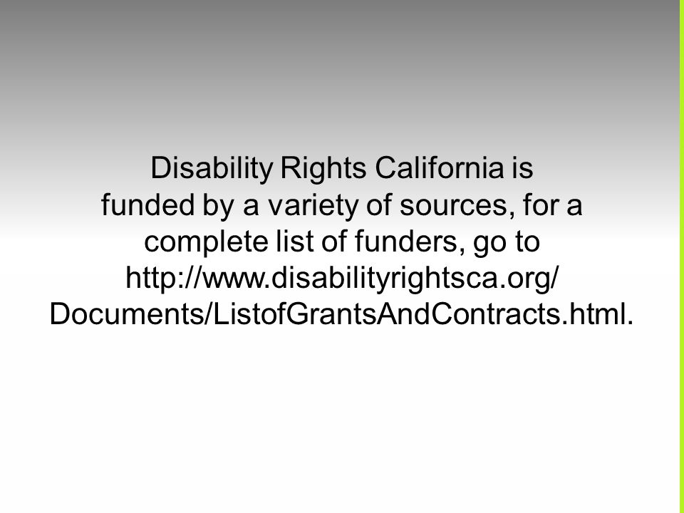 Disability Rights California is funded by a variety of sources, for a complete list of funders, go to http://www.disabilityrightsca.org/ Documents/ListofGrantsAndContracts.html.