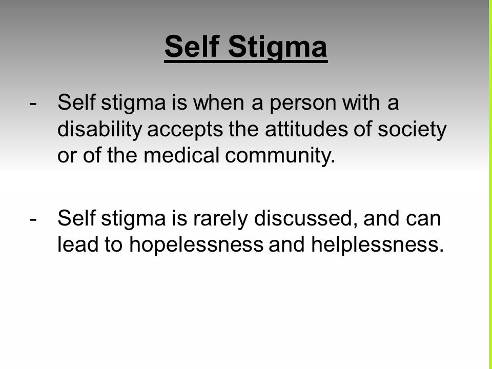 Self Stigma -Self stigma is when a person with a disability accepts the attitudes of society or of the medical community. -Self stigma is rarely discu