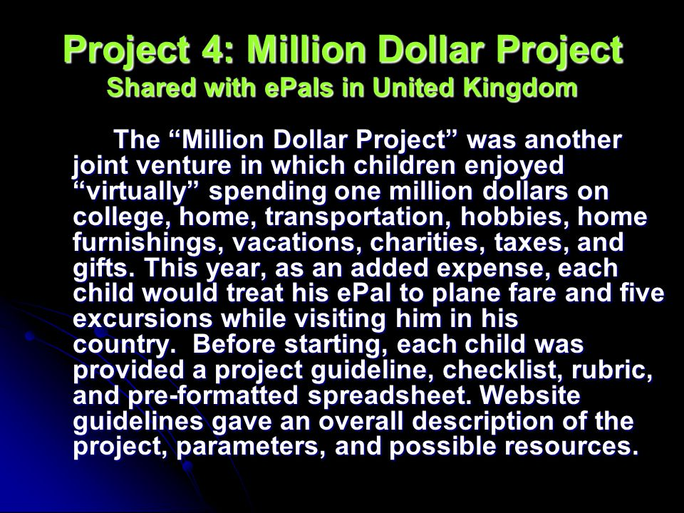 Project 4: Million Dollar Project Shared with ePals in United Kingdom The Million Dollar Project was another joint venture in which children enjoyed virtually spending one million dollars on college, home, transportation, hobbies, home furnishings, vacations, charities, taxes, and gifts.