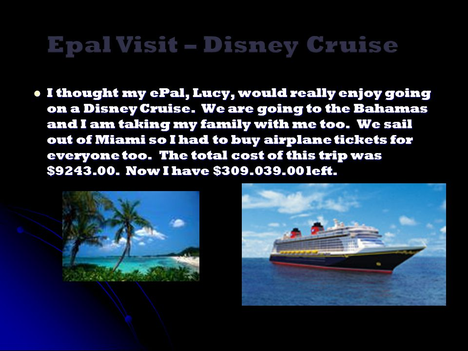I thought my ePal, Lucy, would really enjoy going on a Disney Cruise. We are going to the Bahamas and I am taking my family with me too. We sail out o