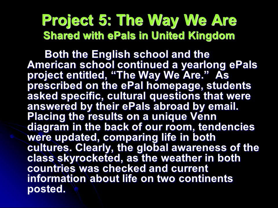Project 5: The Way We Are Shared with ePals in United Kingdom Both the English school and the American school continued a yearlong ePals project entitled, The Way We Are.