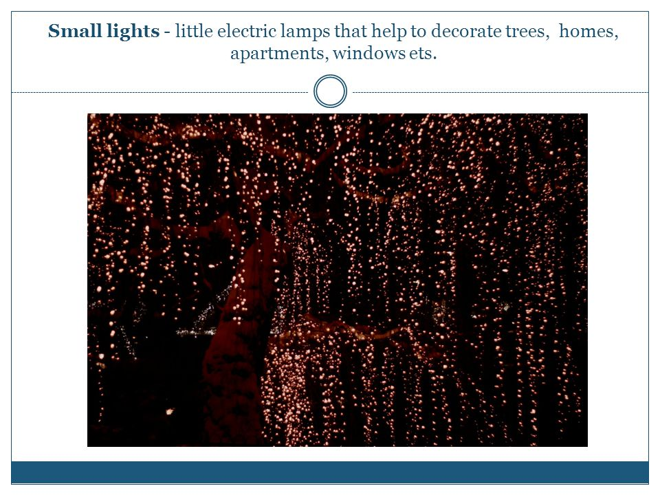 Small lights - little electric lamps that help to decorate trees, homes, apartments, windows ets.