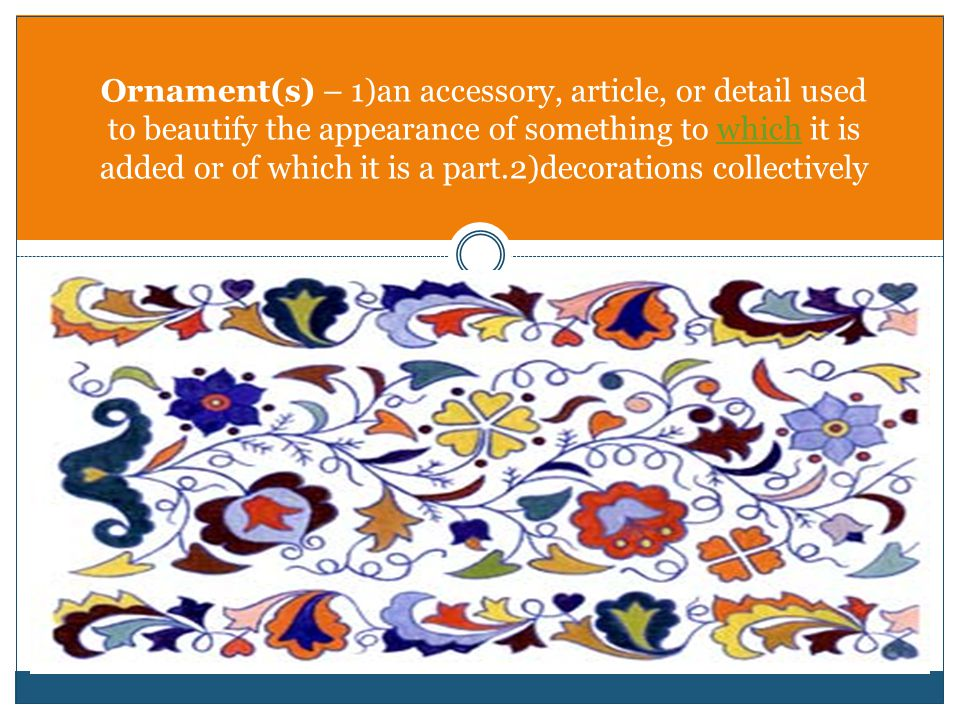 Ornament(s) – 1)an accessory, article, or detail used to beautify the appearance of something to which it is added or of which it is a part.2)decorati