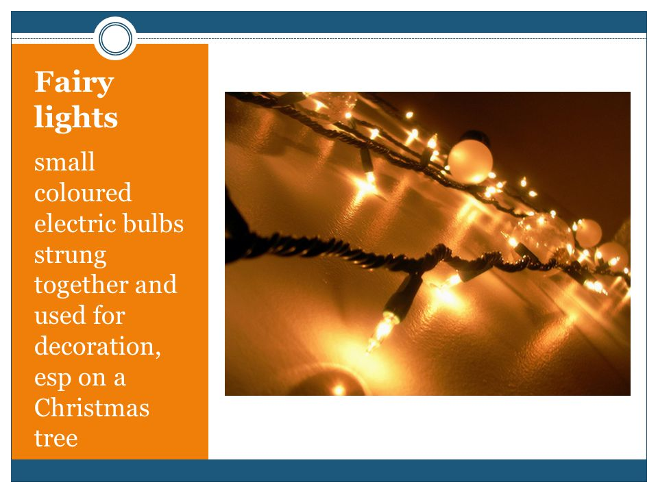 Fairy lights small coloured electric bulbs strung together and used for decoration, esp on a Christmas tree