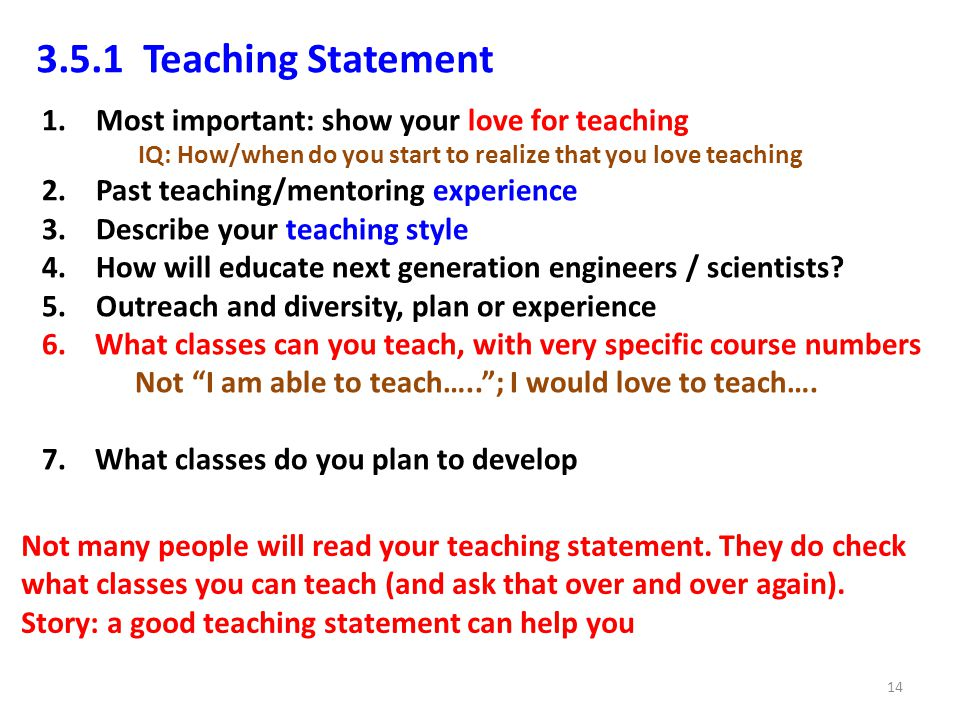 3.5.1 Teaching Statement 1.Most important: show your love for teaching IQ: How/when do you start to realize that you love teaching 2.Past teaching/mentoring experience 3.Describe your teaching style 4.How will educate next generation engineers / scientists.