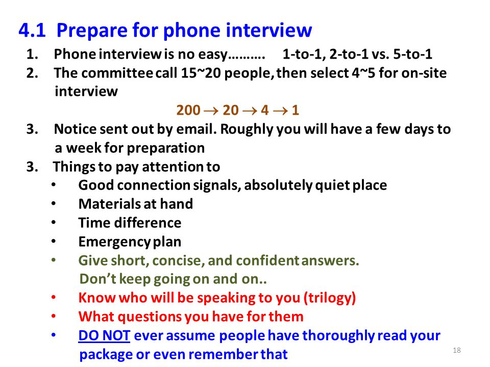 4.1 Prepare for phone interview 1.Phone interview is no easy………. 1-to-1, 2-to-1 vs. 5-to-1 2.The committee call 15~20 people, then select 4~5 for on-s