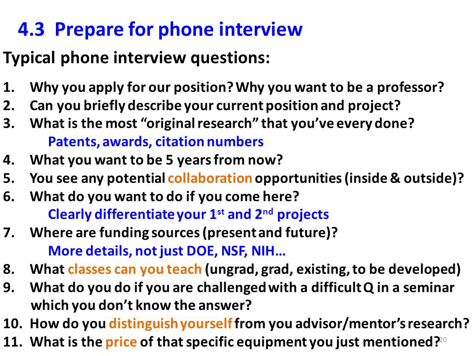 4.3 Prepare for phone interview Typical phone interview questions: 1.Why you apply for our position? Why you want to be a professor? 2.Can you briefly