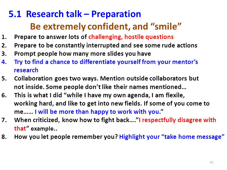 5.1 Research talk – Preparation 41 1.Prepare to answer lots of challenging, hostile questions 2.Prepare to be constantly interrupted and see some rude actions 3.Prompt people how many more slides you have 4.Try to find a chance to differentiate yourself from your mentors research 5.Collaboration goes two ways.