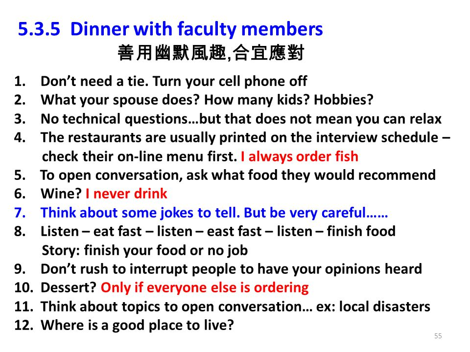 5.3.5 Dinner with faculty members 55 1.Dont need a tie. Turn your cell phone off 2.What your spouse does? How many kids? Hobbies? 3.No technical quest