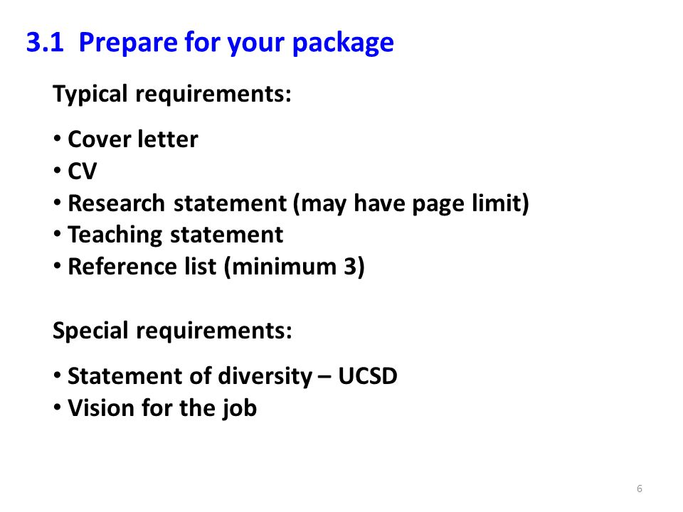 3.1 Prepare for your package Typical requirements: Cover letter CV Research statement (may have page limit) Teaching statement Reference list (minimum 3) Special requirements: Statement of diversity – UCSD Vision for the job 6
