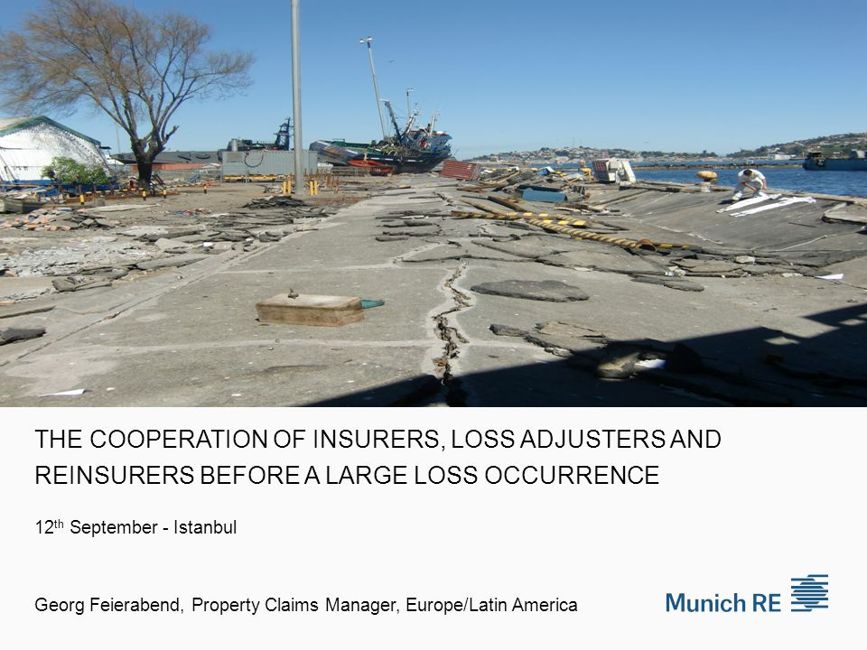 THE COOPERATION OF INSURERS, LOSS ADJUSTERS AND REINSURERS BEFORE A LARGE LOSS OCCURRENCE 12 th September - Istanbul Georg Feierabend, Property Claims Manager, Europe/Latin America