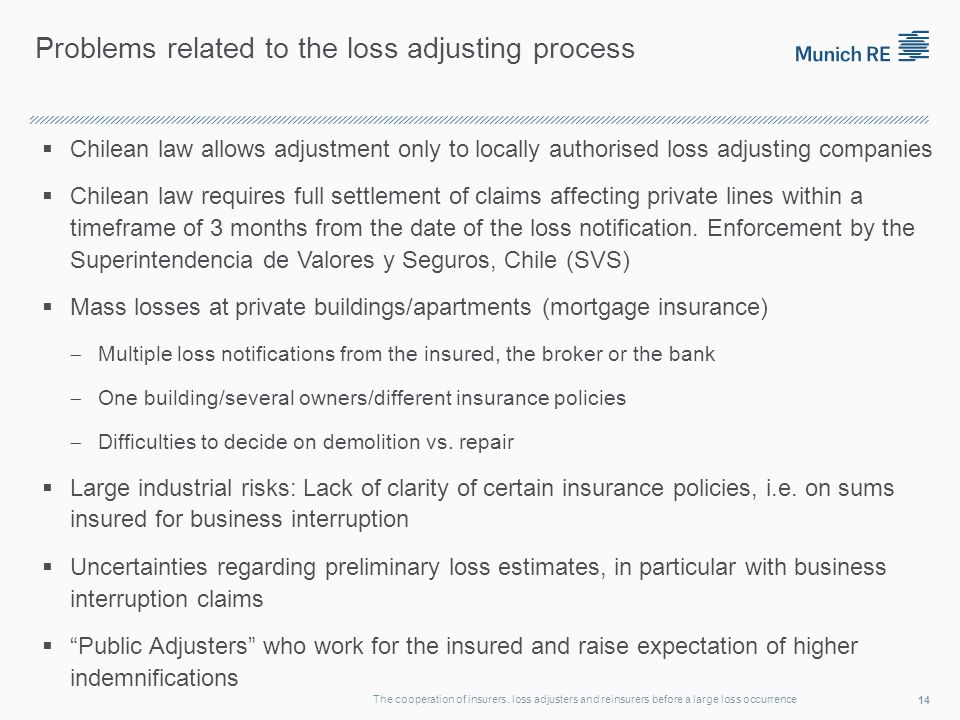 Problems related to the loss adjusting process Chilean law allows adjustment only to locally authorised loss adjusting companies Chilean law requires full settlement of claims affecting private lines within a timeframe of 3 months from the date of the loss notification.