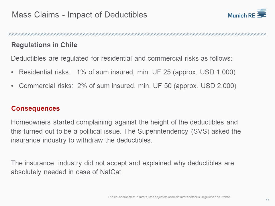 Mass Claims - Impact of Deductibles Regulations in Chile Deductibles are regulated for residential and commercial risks as follows: Residential risks: 1% of sum insured, min.
