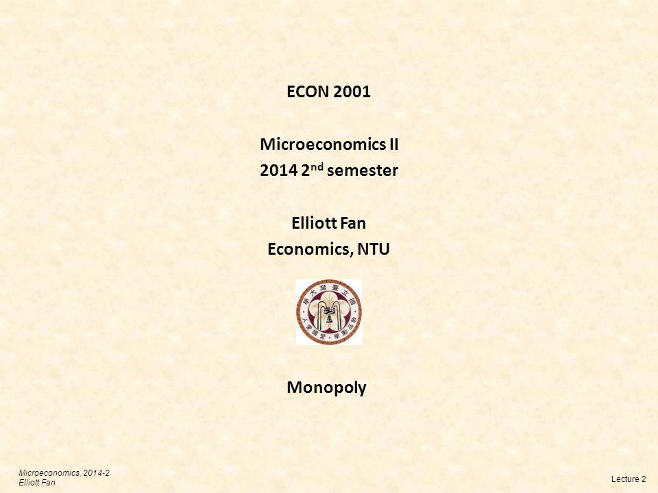 ECON 2001 Microeconomics II 2014 2 nd semester Elliott Fan Economics, NTU Lecture 2 Microeconomics, 2014-2 Elliott Fan Monopoly