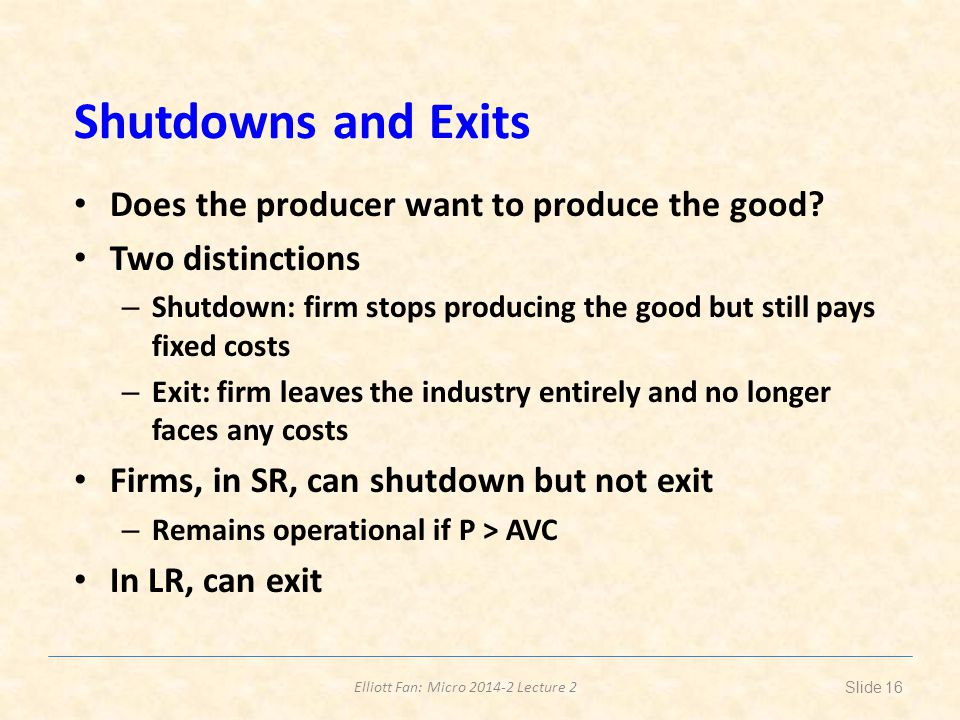 Elliott Fan: Micro 2014-2 Lecture 2 Shutdowns and Exits Does the producer want to produce the good? Two distinctions – Shutdown: firm stops producing