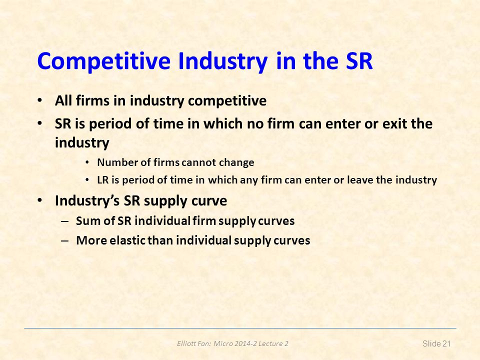 Elliott Fan: Micro 2014-2 Lecture 2 Competitive Industry in the SR All firms in industry competitive SR is period of time in which no firm can enter o