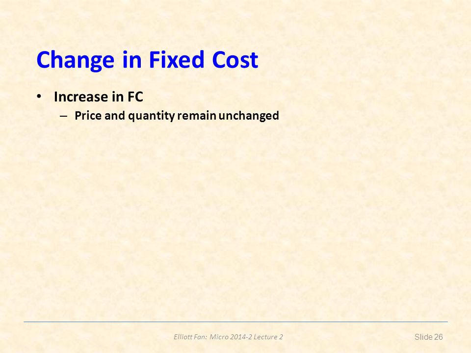 Elliott Fan: Micro 2014-2 Lecture 2 Change in Fixed Cost Increase in FC – Price and quantity remain unchanged Slide 26