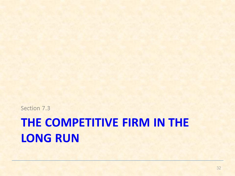 THE COMPETITIVE FIRM IN THE LONG RUN Section 7.3 32