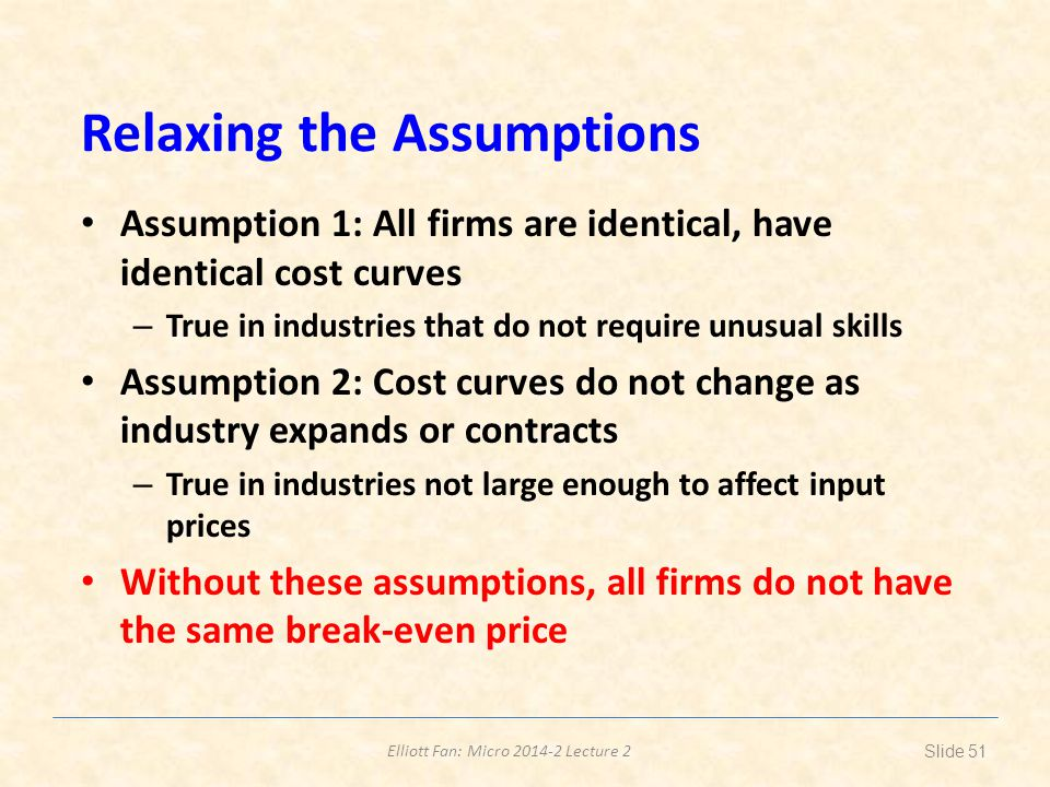 Elliott Fan: Micro 2014-2 Lecture 2 Relaxing the Assumptions Assumption 1: All firms are identical, have identical cost curves – True in industries th