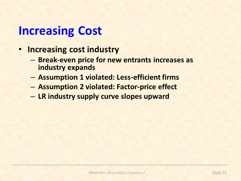 Elliott Fan: Micro 2014-2 Lecture 2 Increasing Cost Increasing cost industry – Break-even price for new entrants increases as industry expands – Assum