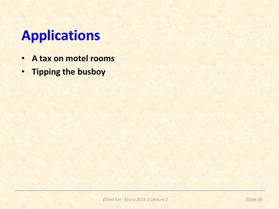 Elliott Fan: Micro 2014-2 Lecture 2 Applications A tax on motel rooms Tipping the busboy Slide 58