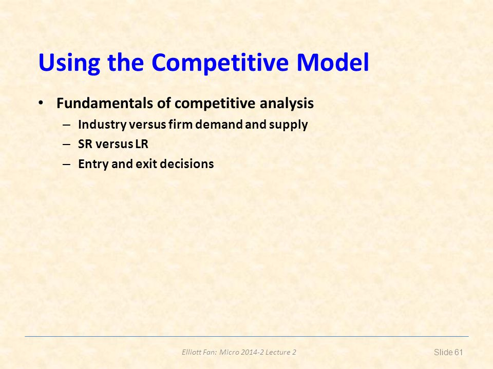 Elliott Fan: Micro 2014-2 Lecture 2 Using the Competitive Model Fundamentals of competitive analysis – Industry versus firm demand and supply – SR ver