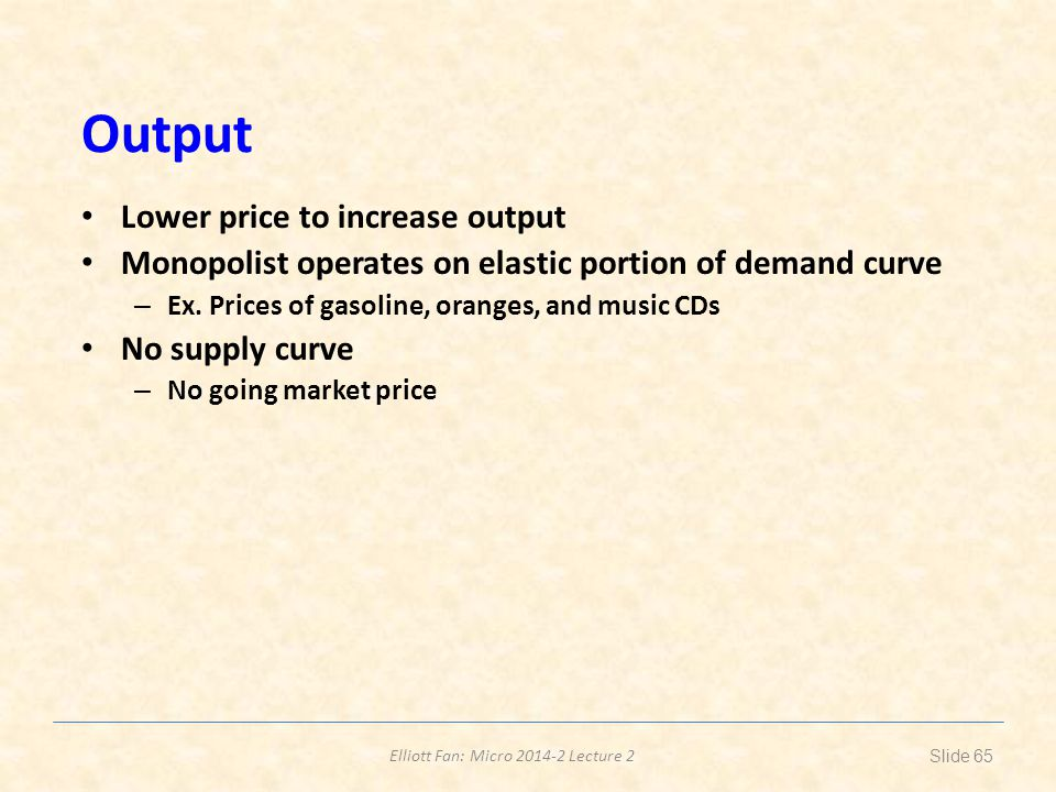 Elliott Fan: Micro 2014-2 Lecture 2 Output Lower price to increase output Monopolist operates on elastic portion of demand curve – Ex. Prices of gasol