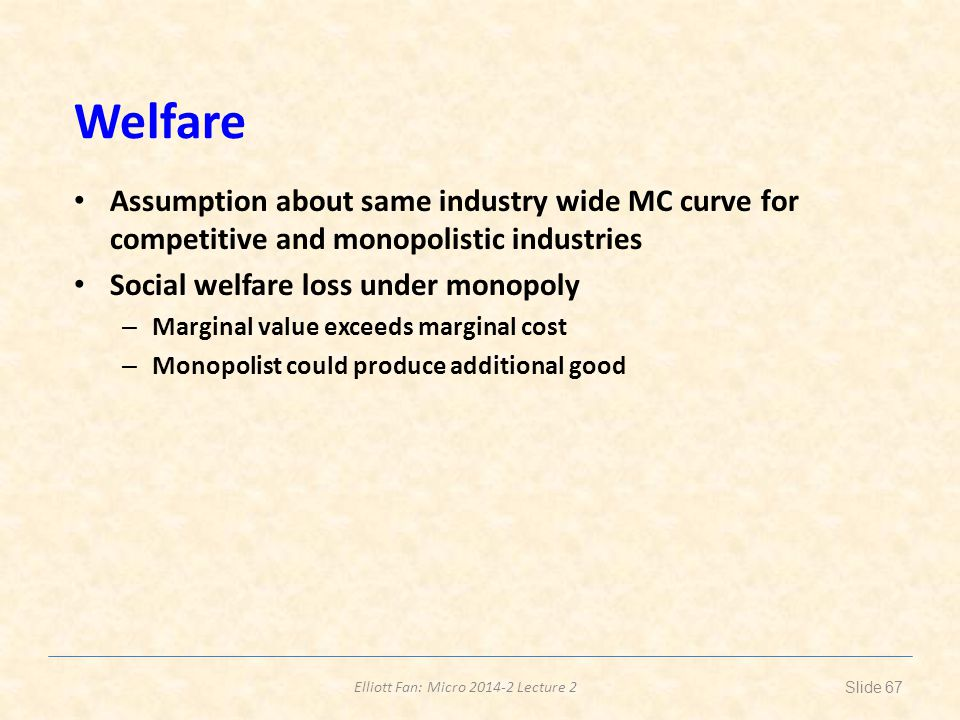 Elliott Fan: Micro 2014-2 Lecture 2 Welfare Assumption about same industry wide MC curve for competitive and monopolistic industries Social welfare lo