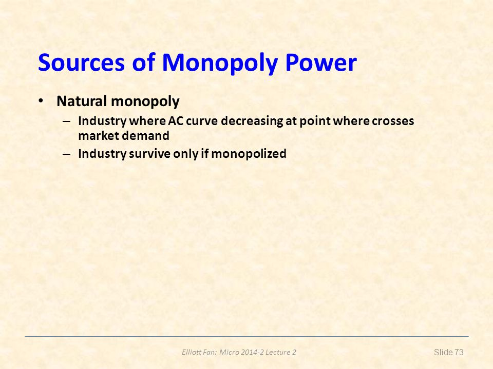 Elliott Fan: Micro 2014-2 Lecture 2 Sources of Monopoly Power Natural monopoly – Industry where AC curve decreasing at point where crosses market dema