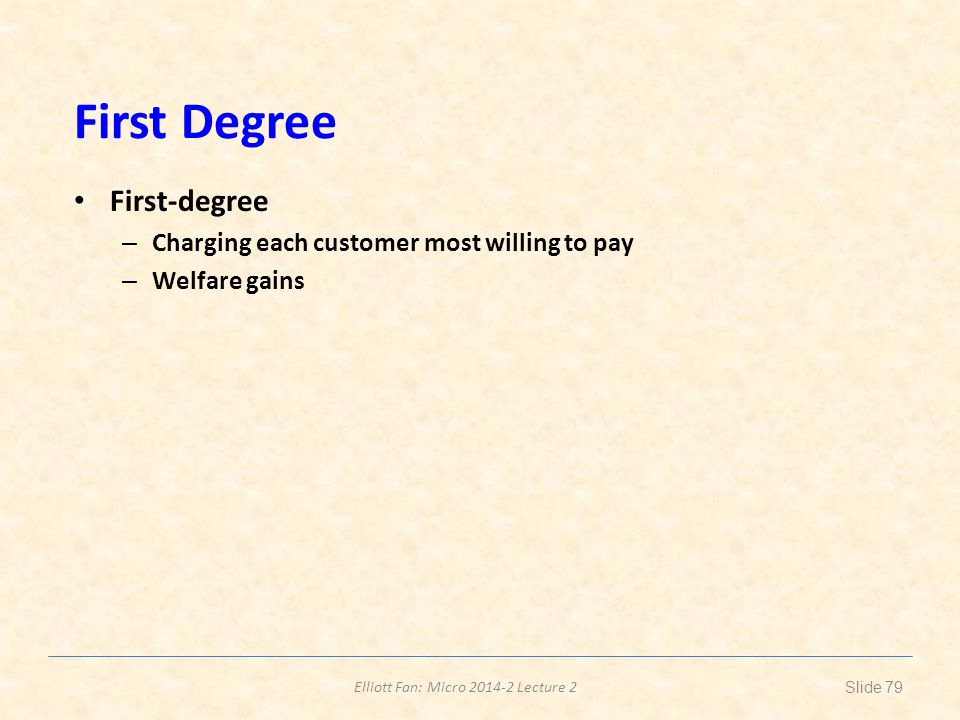 Elliott Fan: Micro 2014-2 Lecture 2 First Degree First-degree – Charging each customer most willing to pay – Welfare gains Slide 79