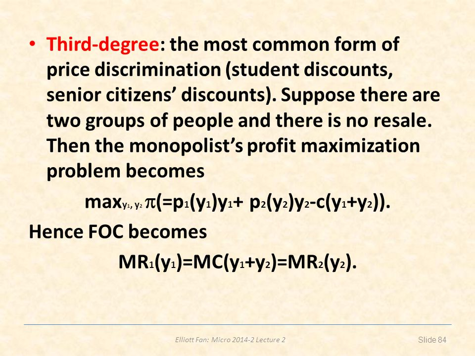 Elliott Fan: Micro 2014-2 Lecture 2 Third-degree: the most common form of price discrimination (student discounts, senior citizens discounts). Suppose