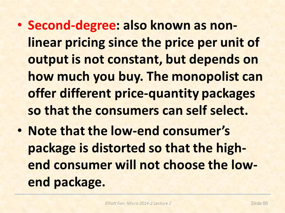 Elliott Fan: Micro 2014-2 Lecture 2 Second-degree: also known as non- linear pricing since the price per unit of output is not constant, but depends o