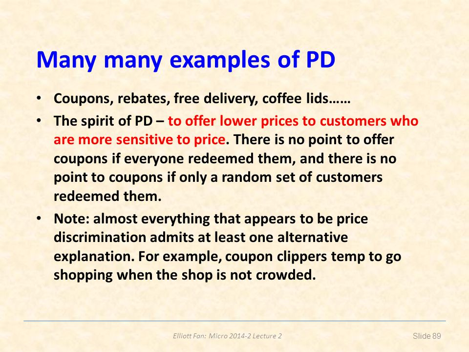 Elliott Fan: Micro 2014-2 Lecture 2 Many many examples of PD Coupons, rebates, free delivery, coffee lids…… The spirit of PD – to offer lower prices t