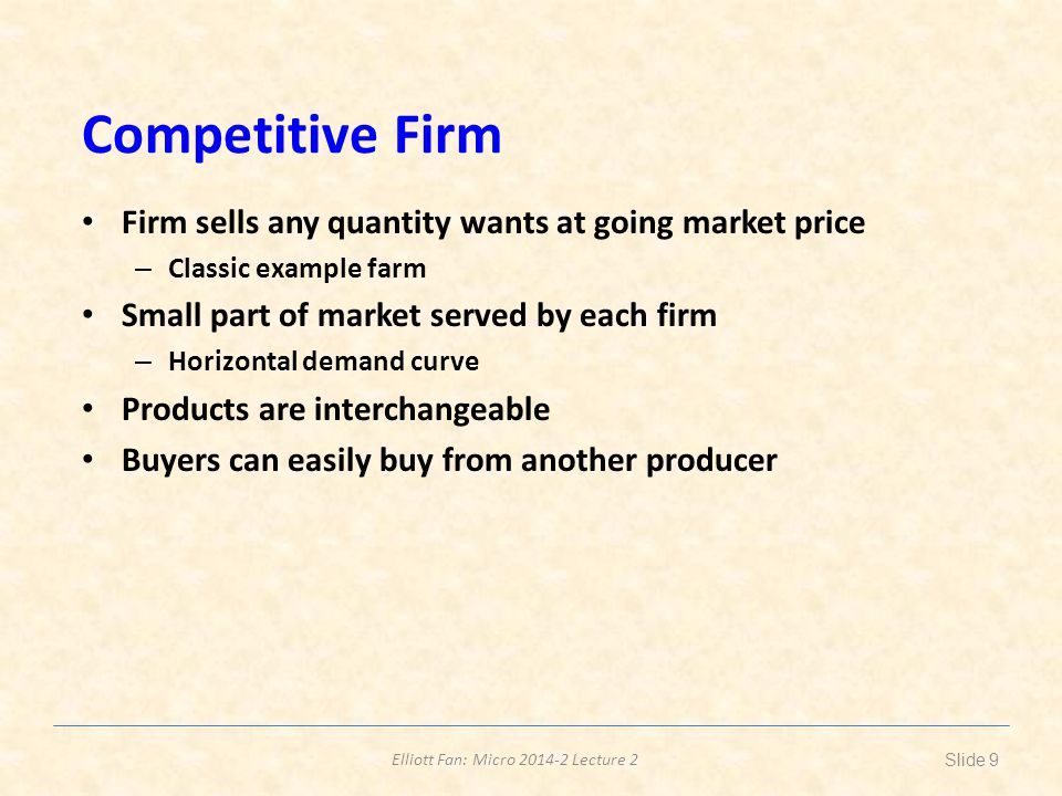 Elliott Fan: Micro 2014-2 Lecture 2 Competitive Firm Firm sells any quantity wants at going market price – Classic example farm Small part of market s