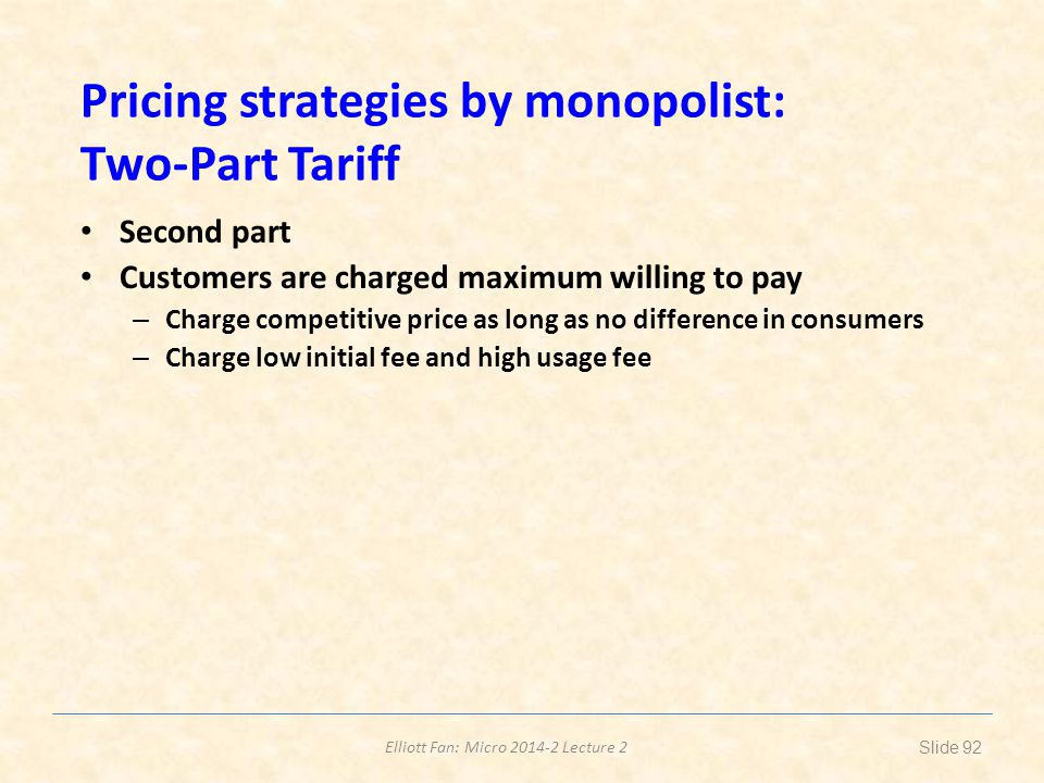 Elliott Fan: Micro 2014-2 Lecture 2 Pricing strategies by monopolist: Two-Part Tariff Second part Customers are charged maximum willing to pay – Charg