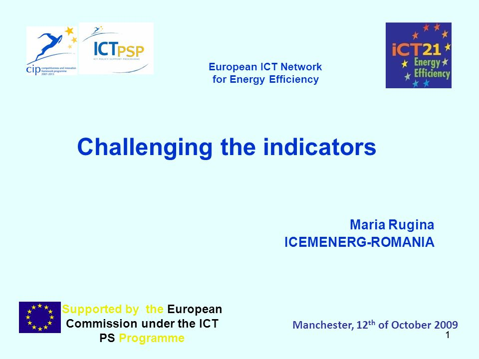11 Challenging the indicators Maria Rugina ICEMENERG-ROMANIA Supported by the European Commission under the ICT PS Programme Manchester, 12 th of October 2009 European ICT Network for Energy Efficiency