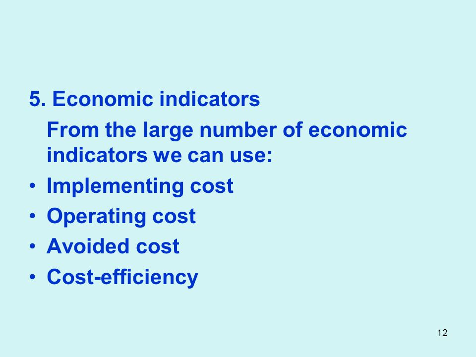 5. Economic indicators From the large number of economic indicators we can use: Implementing cost Operating cost Avoided cost Cost-efficiency 12