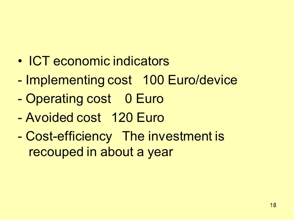 ICT economic indicators - Implementing cost 100 Euro/device - Operating cost 0 Euro - Avoided cost 120 Euro - Cost-efficiency The investment is recouped in about a year 18