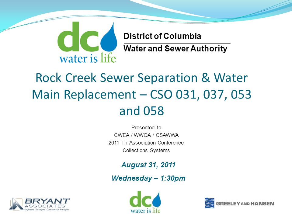 Rock Creek Sewer Separation & Water Main Replacement – CSO 031, 037, 053 and 058 Presented to CWEA / WWOA / CSAWWA 2011 Tri-Association Conference Collections Systems August 31, 2011 Wednesday – 1:30pm District of Columbia Water and Sewer Authority