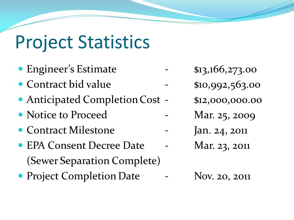 Project Statistics Engineers Estimate-$13,166,273.00 Contract bid value -$10,992,563.00 Anticipated Completion Cost -$12,000,000.00 Notice to Proceed - Mar.