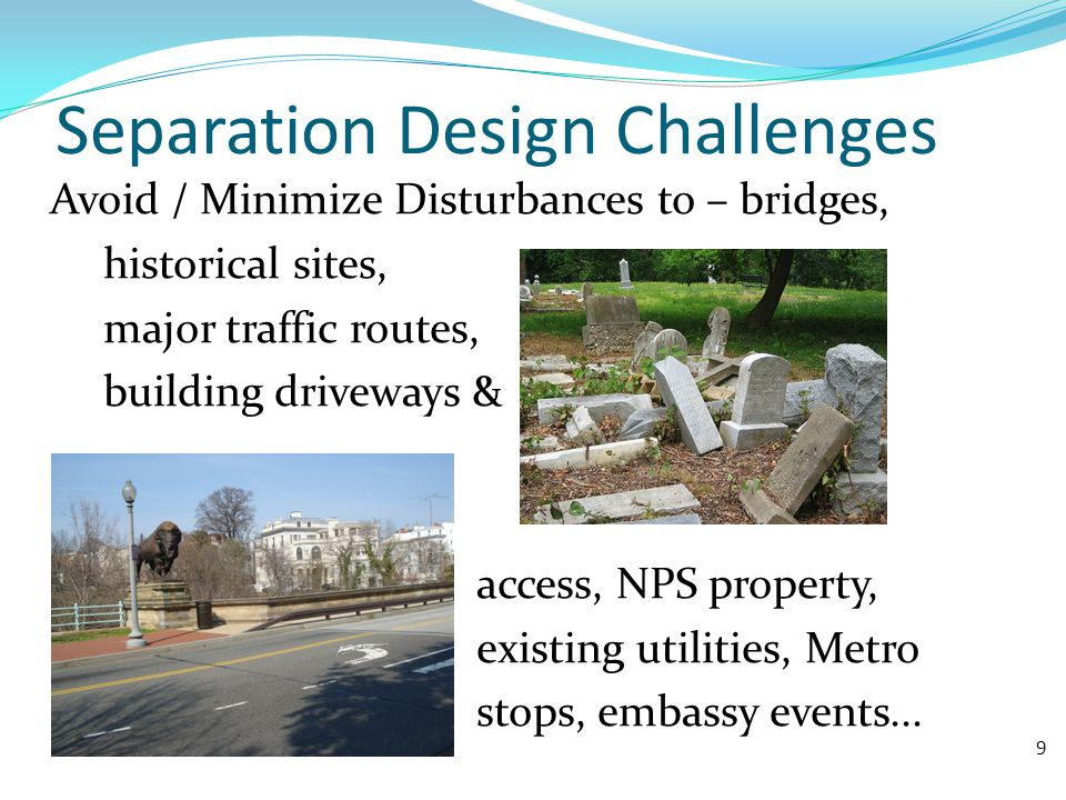 Separation Design Challenges Avoid / Minimize Disturbances to – bridges, historical sites, major traffic routes, building driveways & access, NPS property, existing utilities, Metro stops, embassy events...