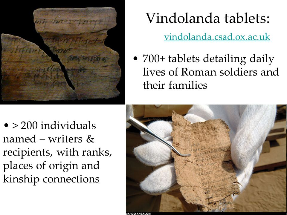 Vindolanda tablets: vindolanda.csad.ox.ac.uk vindolanda.csad.ox.ac.uk 700+ tablets detailing daily lives of Roman soldiers and their families > 200 individuals named – writers & recipients, with ranks, places of origin and kinship connections
