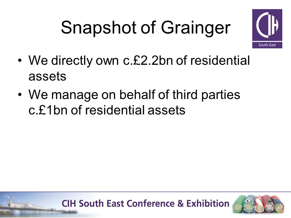 Snapshot of Grainger We directly own c.£2.2bn of residential assets We manage on behalf of third parties c.£1bn of residential assets