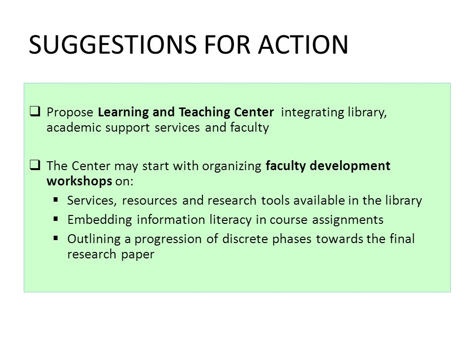 SUGGESTIONS FOR ACTION Propose Learning and Teaching Center integrating library, academic support services and faculty The Center may start with organizing faculty development workshops on: Services, resources and research tools available in the library Embedding information literacy in course assignments Outlining a progression of discrete phases towards the final research paper