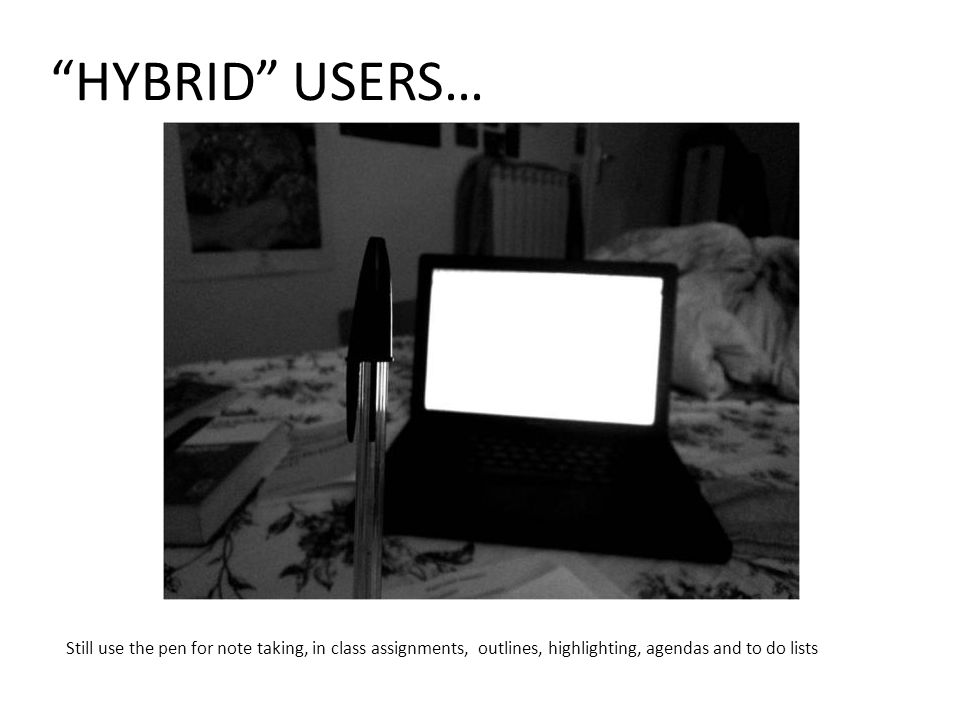 HYBRID USERS… Still use the pen for note taking, in class assignments, outlines, highlighting, agendas and to do lists