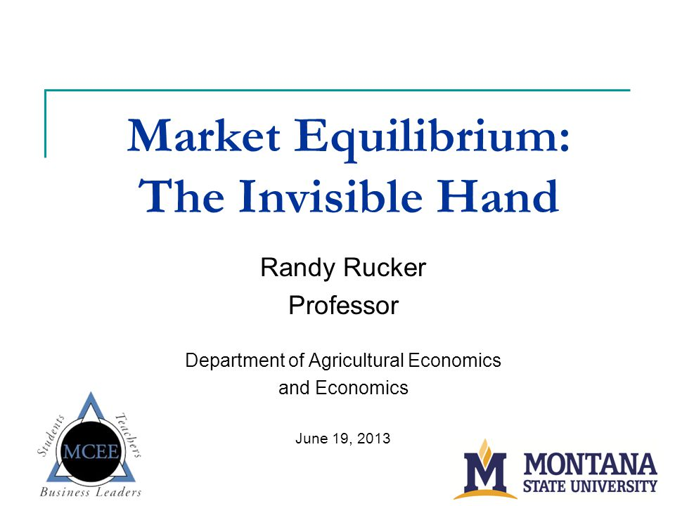 Market Equilibrium: The Invisible Hand Randy Rucker Professor Department of Agricultural Economics and Economics June 19, 2013
