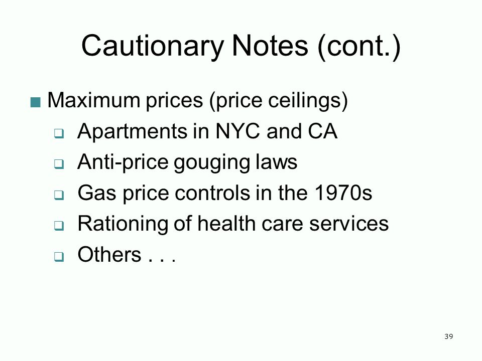 Cautionary Notes (cont.) Maximum prices (price ceilings) Apartments in NYC and CA Anti-price gouging laws Gas price controls in the 1970s Rationing of health care services Others...