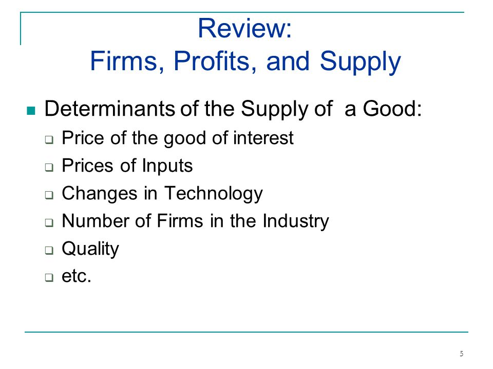 Determinants of the Supply of a Good: Price of the good of interest Prices of Inputs Changes in Technology Number of Firms in the Industry Quality etc.