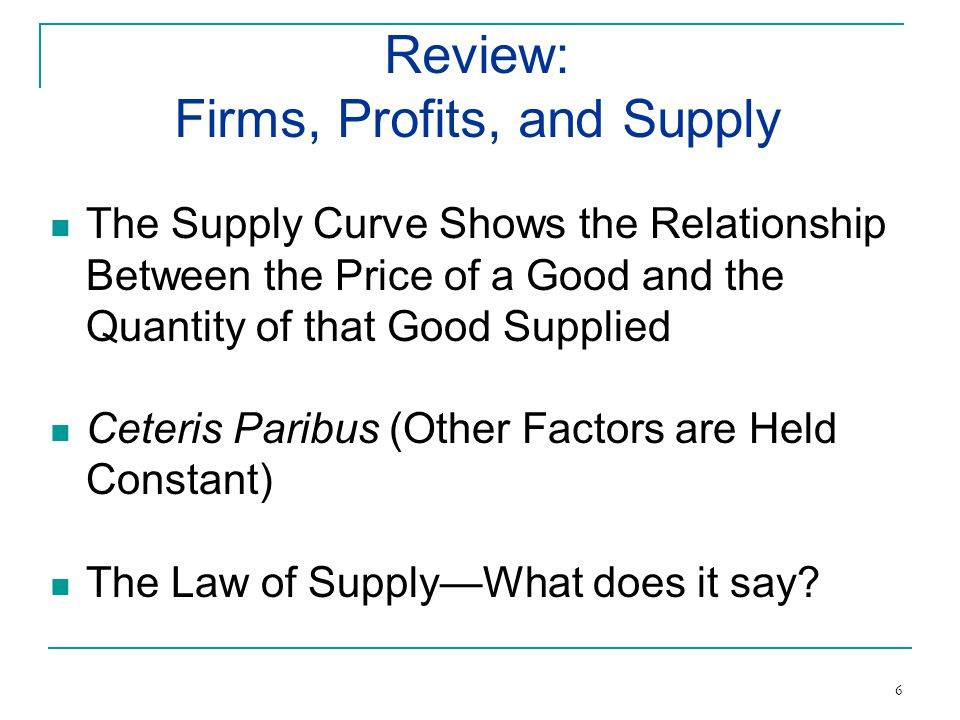 The Supply Curve Shows the Relationship Between the Price of a Good and the Quantity of that Good Supplied Ceteris Paribus (Other Factors are Held Constant) The Law of SupplyWhat does it say.