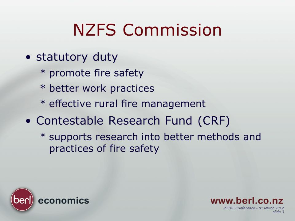 inFIRE Conference – 01 March 2012 slide 3 NZFS Commission statutory duty *promote fire safety *better work practices *effective rural fire management Contestable Research Fund (CRF) *supports research into better methods and practices of fire safety